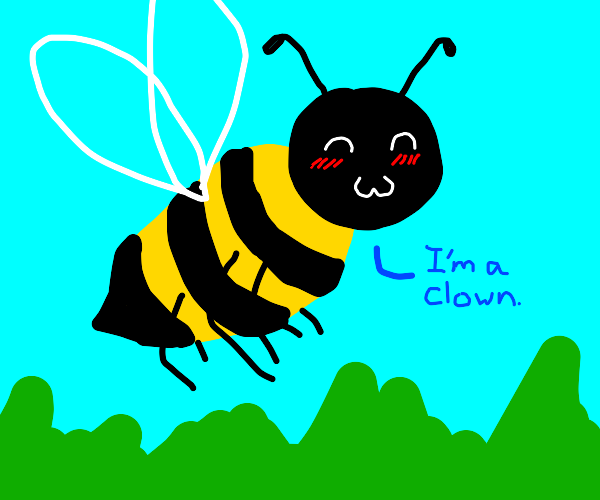 a bee happily is and says it's a clown