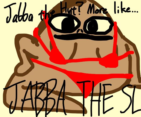 Jabba the hut but a prostitute