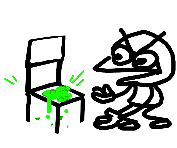 aw man who put toxic waste on my chair again?