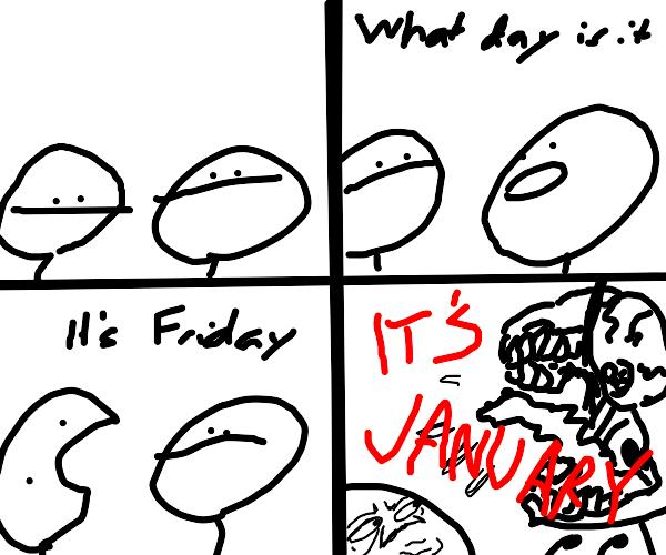 ITS FRIDAY - NO ITS JANUARY