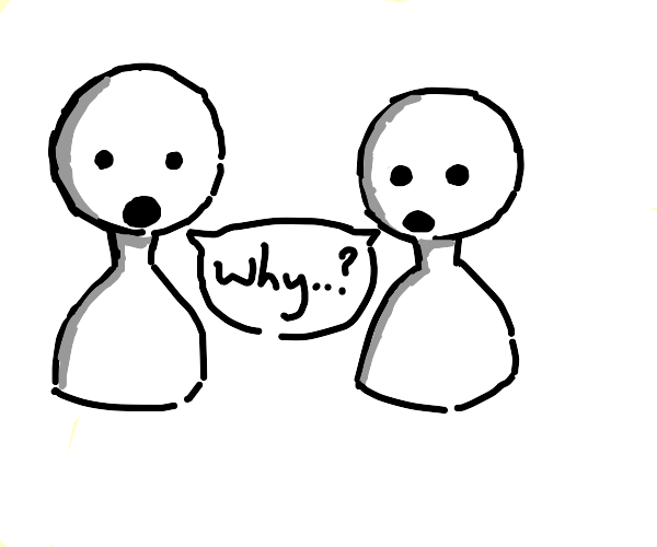 2 people saying Why...?