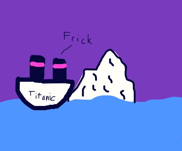 titantic says frick after hitting iceberg