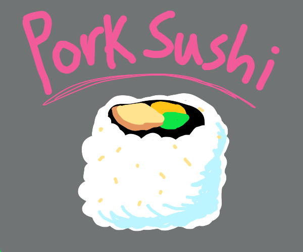 We're out of fish for our sushi, use pork