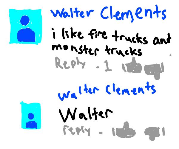I like fire trucks and monster trucks  walter