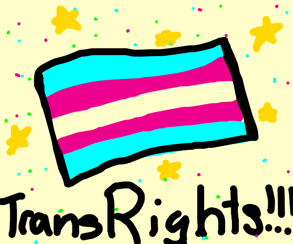 TRANS RIGHTS!  OH YEA!!