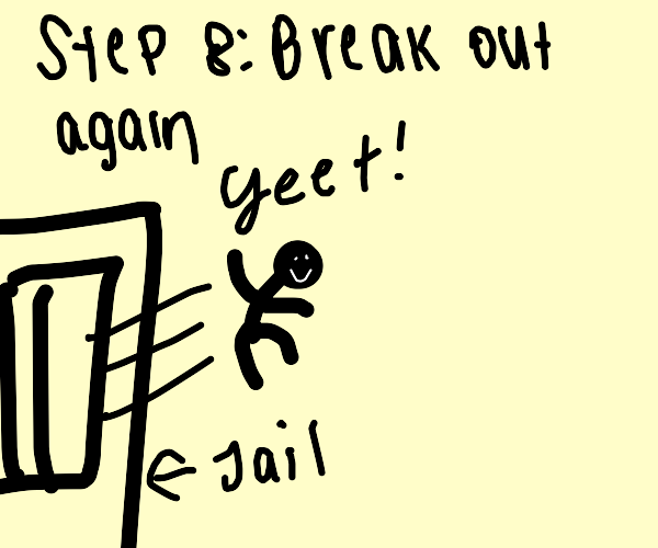 Step 7: Get arrested anyways
