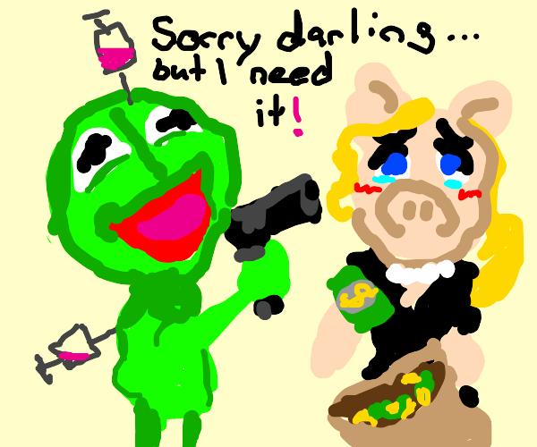 Kermit robs Ms. Piggy to fuel his addictions.
