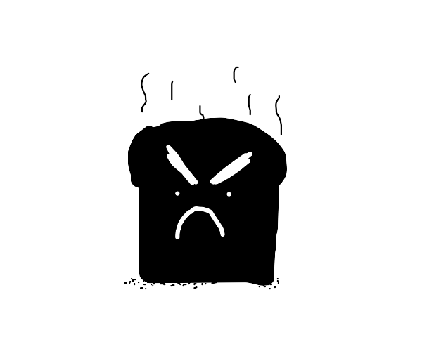 Burnt Toast is very angry