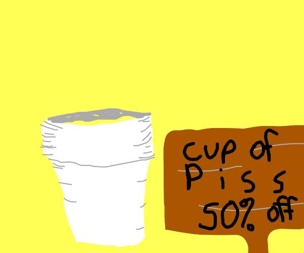 cup of p i s s, 50 percent off!