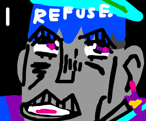 """but I reufuse."""