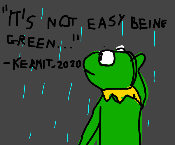 And Kermit quotes, it's not easy being green.