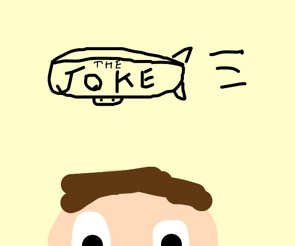 a joke going right over a guys head