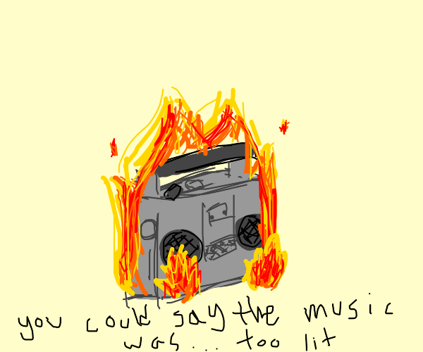 Uh oh, the boom box is on fire!