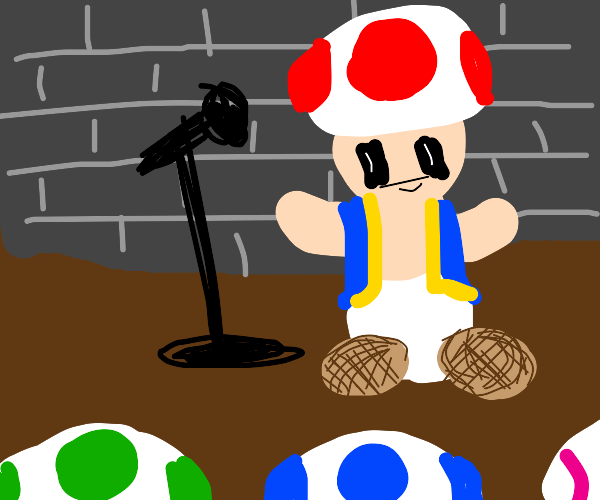 Toad(from Mario) is a comedian