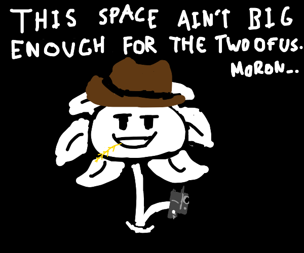 cowboy flowey:not enough space for both of us