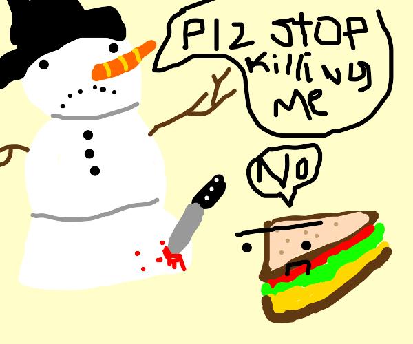 Snowman: Plz stop killing me. sandwich: no