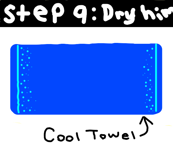 Step 8: Wash him down with some water