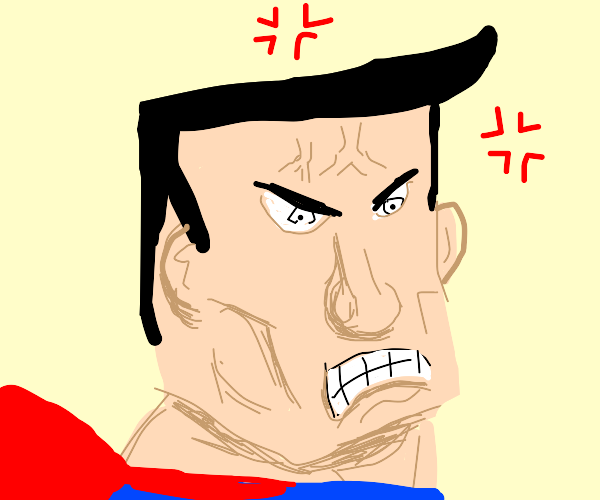 Superman is not happy with you