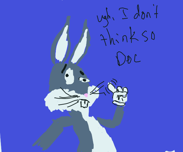 Bugs Bunny shall not put up with your bs
