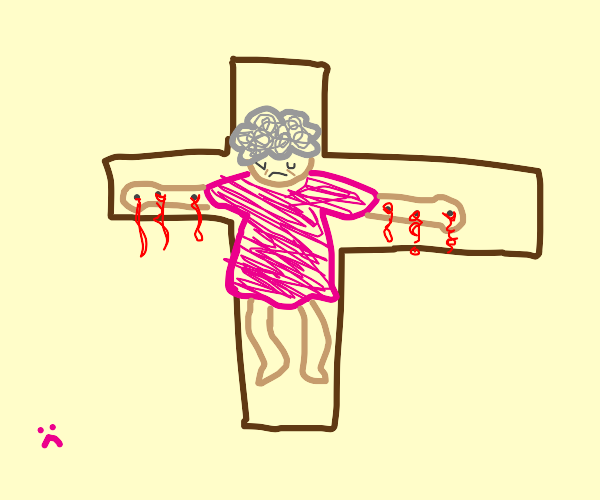 grandma got crucified :(