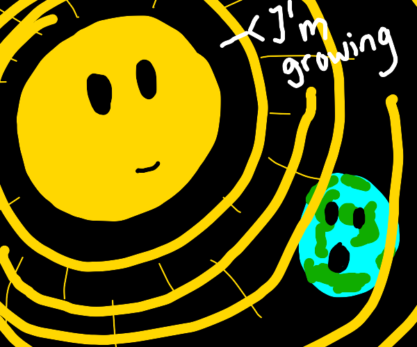 The sun is growing the earth is worried