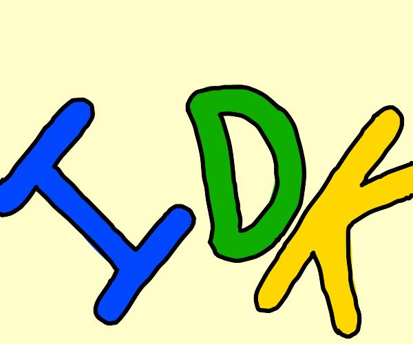 three letters. I D K.