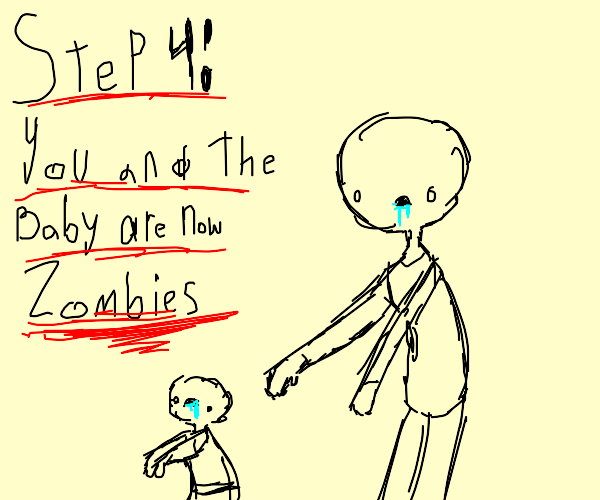 step 3: realize you killed the baby and panic