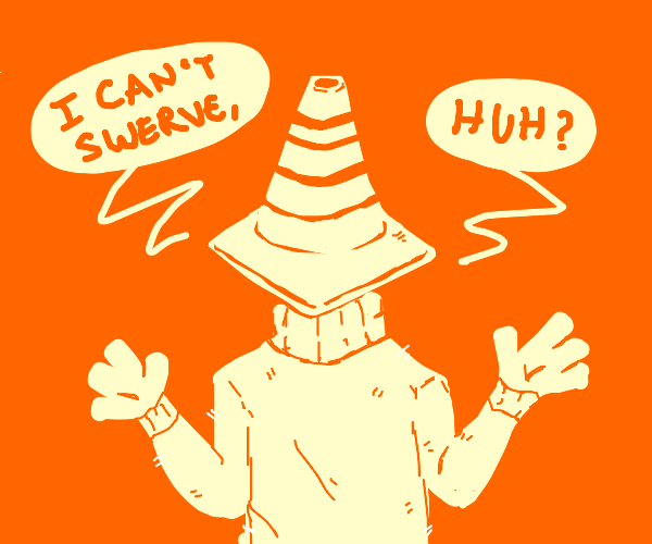 Cone man says I can't swerve huh