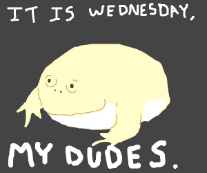 It is Wednesday, my dudes.