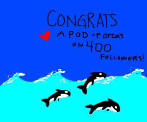 A Pod Of Orcas (dc user) has 400 followers!