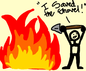 """Haha! I saved the shovel from the fire!"""