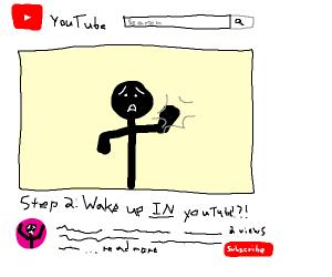Step 1: Fell asleep watching YouTube