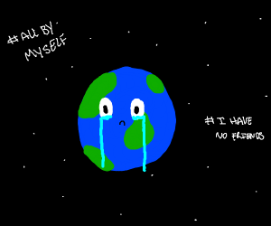 Earth is sad and lonely ;-;