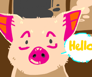 "The Pig says ""HELLO"""