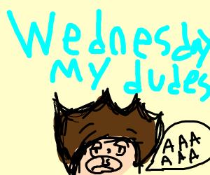 It is Wednesday my dudes AAAAAAAAAAAAAAAAAAA
