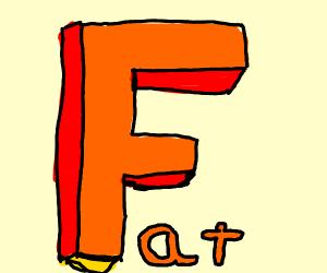 fat F