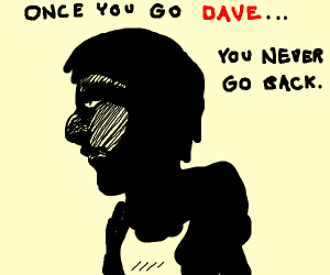 Dave is being a dave
