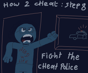 How to cheat: Step 7, Get out u got caught