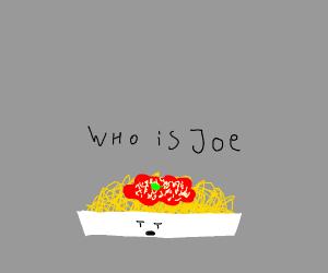 Spaghetti wants to know who Joe is