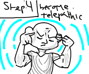 step 4: become telepathic
