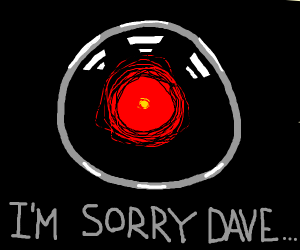 I'm sorry Dave, but I can't do that.