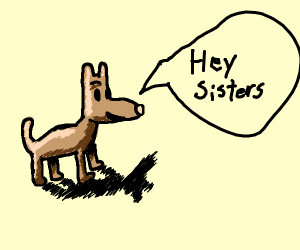 A dog saying hey sisters (l: 3