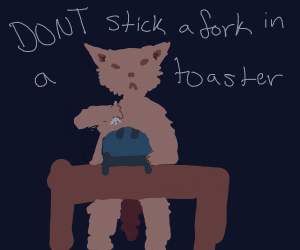 Don't stick a fork in a toaster- a furry.