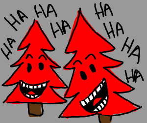 Red pine tree laughs histerically