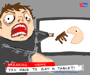 BREAKING NEWS! you have to eat a table!!