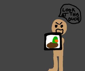 Man demands you look at duck