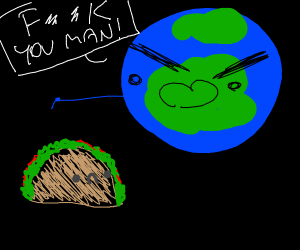 earth angry at tacos