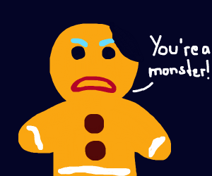 gingy from shrek saying 'youre a monster!'