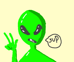 "An alien saying ""SUP?"" To your face"