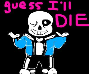 Sans says, Guess I'll die.
